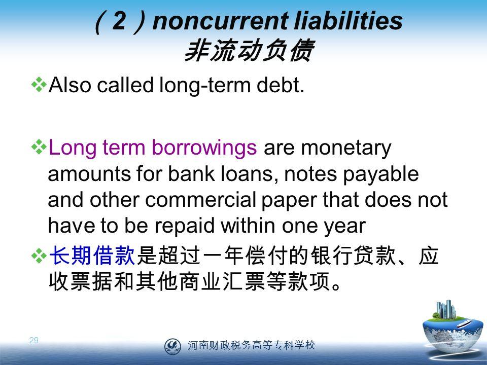 河南财政税务高等专科学校 29 ( 2 ) noncurrent liabilities 非流动负债  Also called long-term debt.