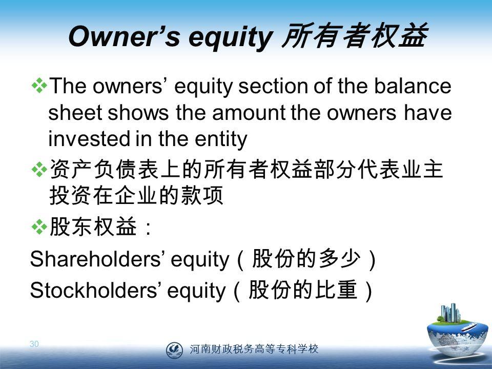 河南财政税务高等专科学校 30 Owner's equity 所有者权益  The owners' equity section of the balance sheet shows the amount the owners have invested in the entity  资产负债表上的所有者权益部分代表业主 投资在企业的款项  股东权益: Shareholders' equity (股份的多少) Stockholders' equity (股份的比重)
