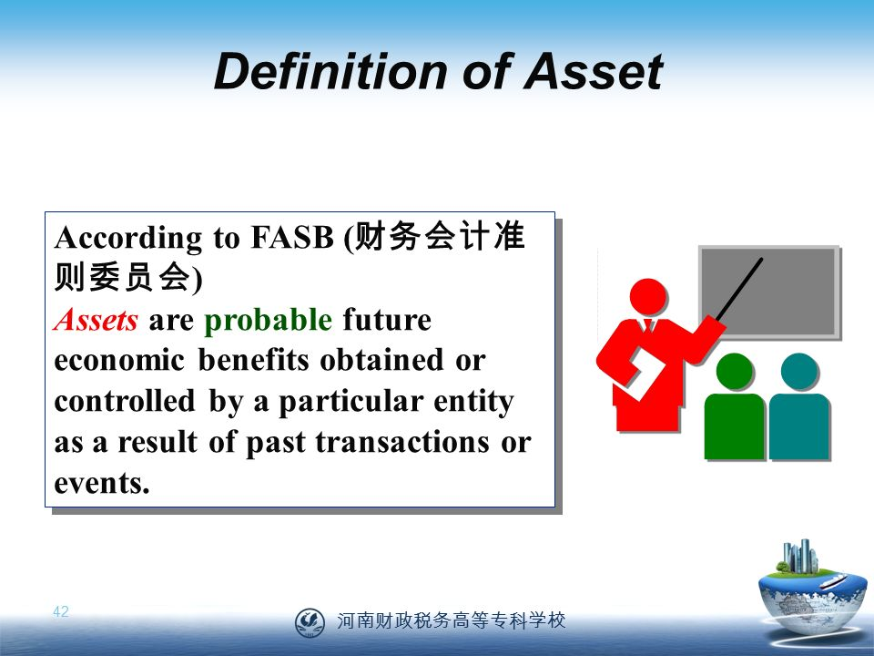 河南财政税务高等专科学校 42 According to FASB ( 财务会计准 则委员会 ) Assets are probable future economic benefits obtained or controlled by a particular entity as a result of past transactions or events.
