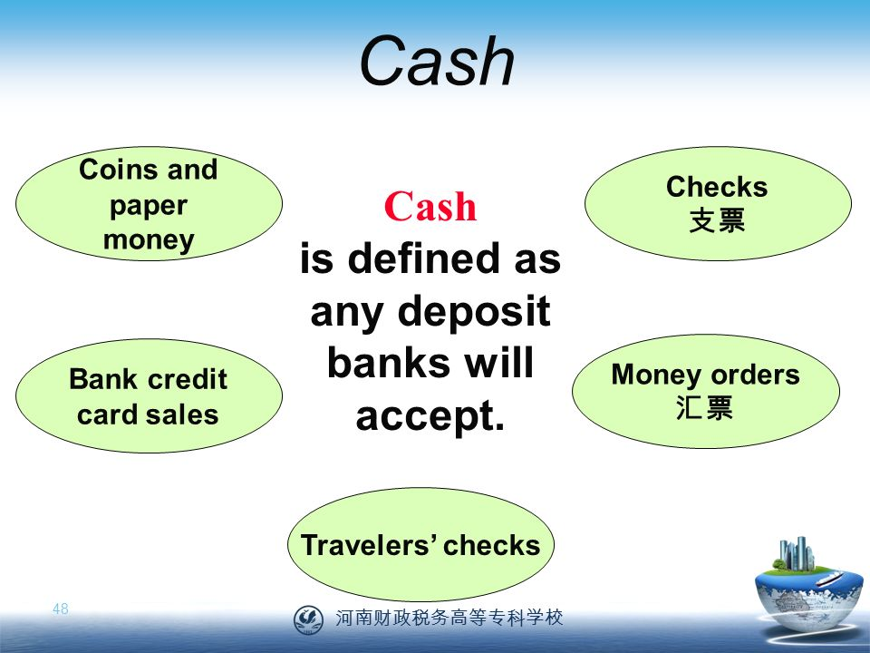 河南财政税务高等专科学校 48 Cash Coins and paper money Checks 支票 Money orders 汇票 Travelers' checks Bank credit card sales Cash is defined as any deposit banks will accept.