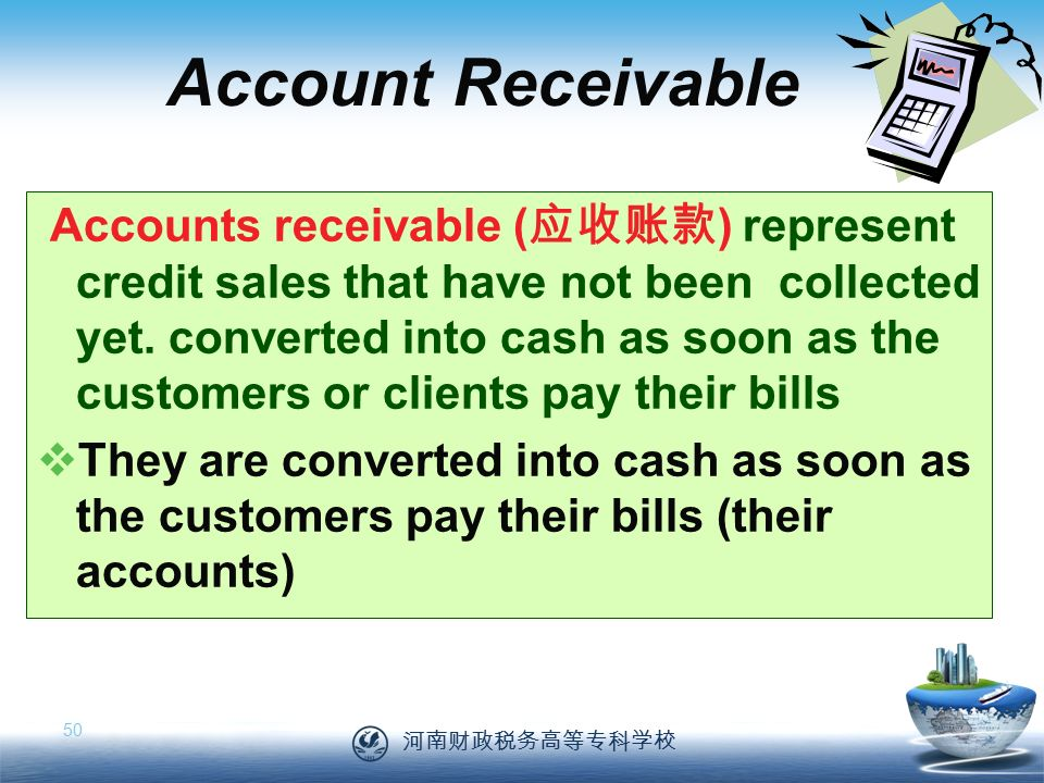 河南财政税务高等专科学校 50 Account Receivable Accounts receivable ( 应收账款 ) represent credit sales that have not been collected yet.