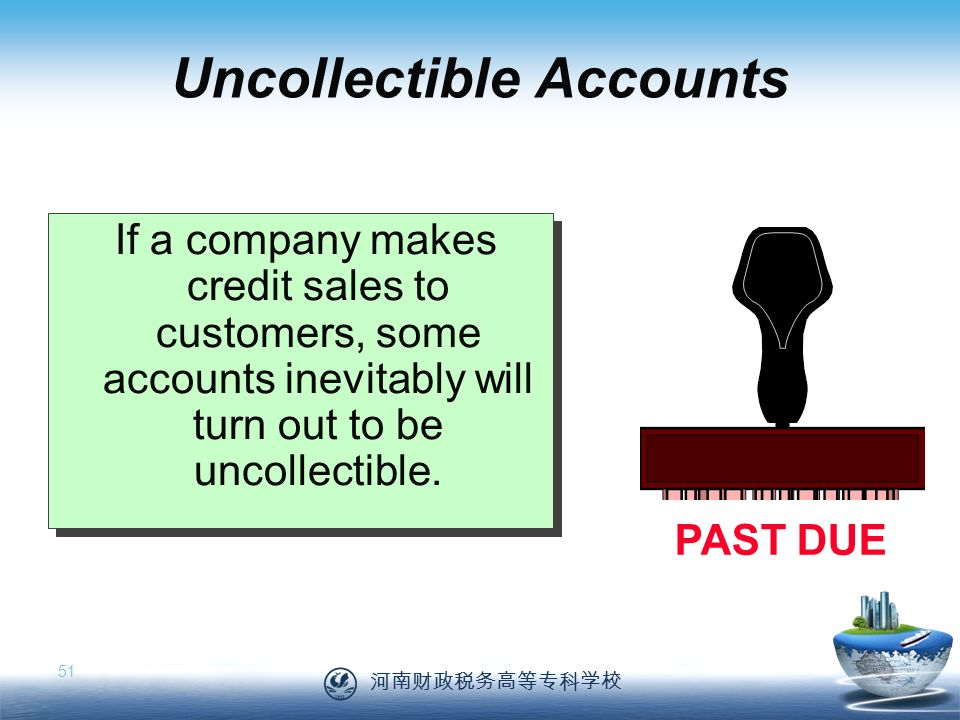 河南财政税务高等专科学校 51 Uncollectible Accounts If a company makes credit sales to customers, some accounts inevitably will turn out to be uncollectible.