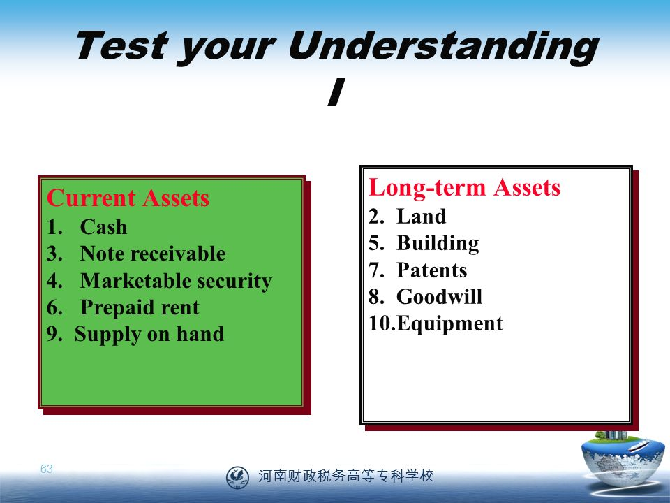 河南财政税务高等专科学校 63 Test your Understanding I Current Assets 1.Cash 3.Note receivable 4.Marketable security 6.Prepaid rent 9.