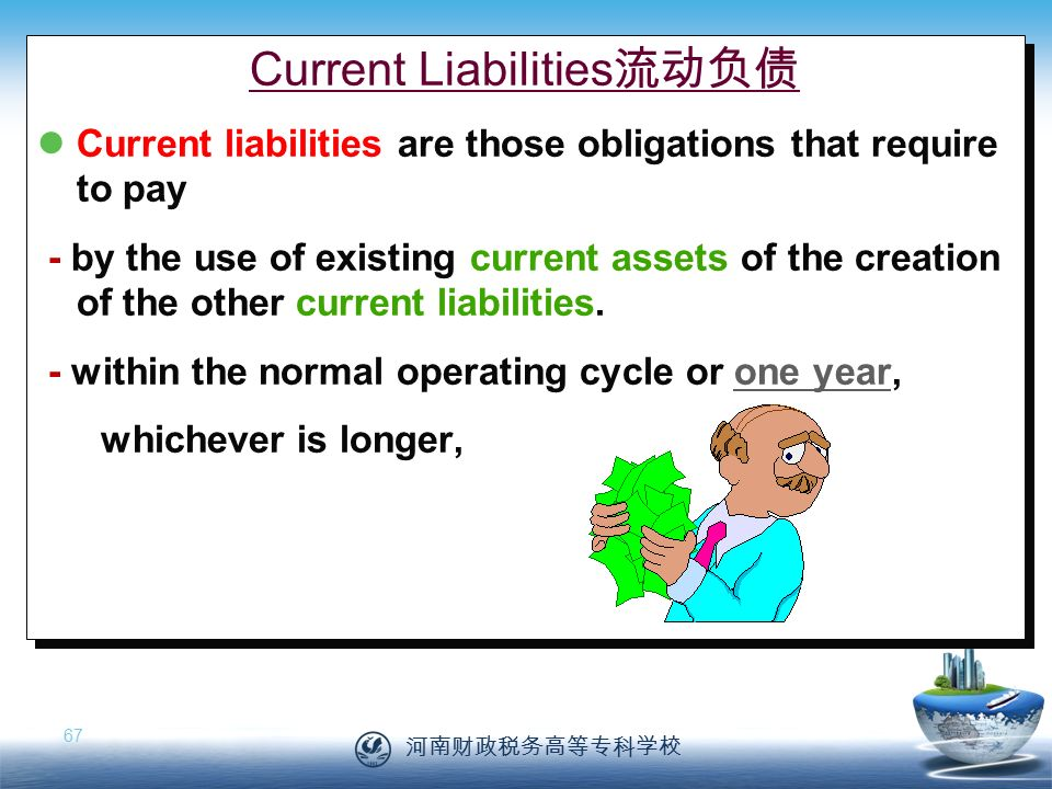 河南财政税务高等专科学校 67 Current Liabilities 流动负债 Current liabilities are those obligations that require to pay - by the use of existing current assets of the creation of the other current liabilities.