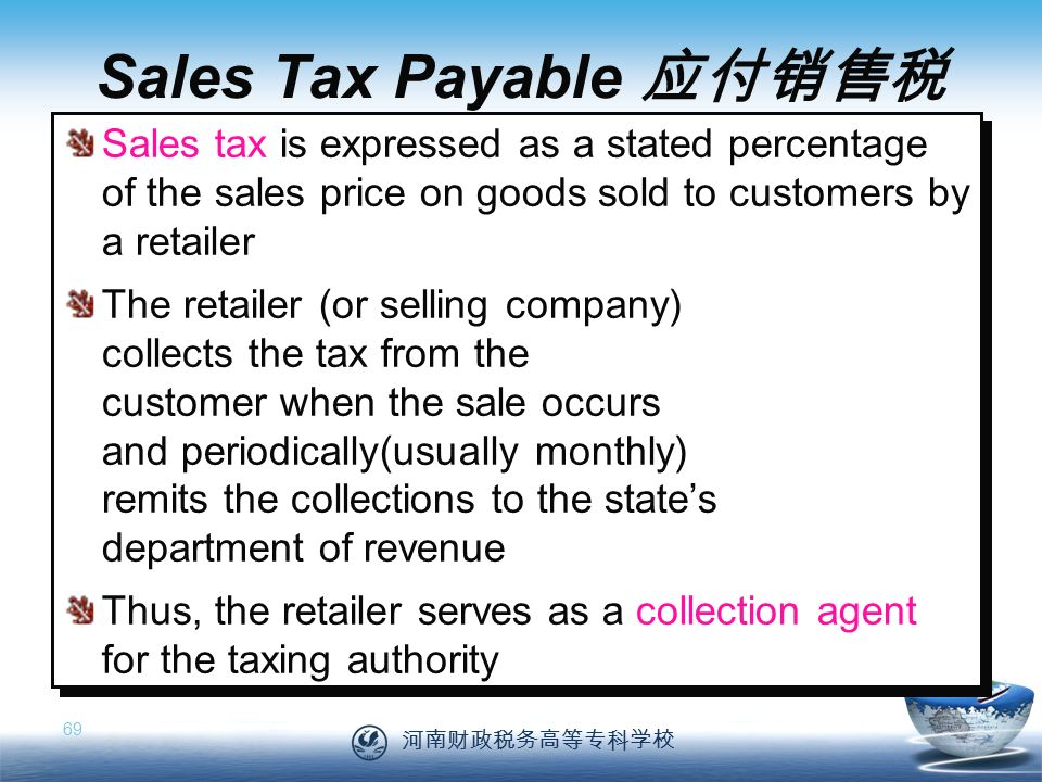 河南财政税务高等专科学校 69 Sales tax is expressed as a stated percentage of the sales price on goods sold to customers by a retailer The retailer (or selling company) collects the tax from the customer when the sale occurs and periodically(usually monthly) remits the collections to the state's department of revenue Thus, the retailer serves as a collection agent for the taxing authority Sales tax is expressed as a stated percentage of the sales price on goods sold to customers by a retailer The retailer (or selling company) collects the tax from the customer when the sale occurs and periodically(usually monthly) remits the collections to the state's department of revenue Thus, the retailer serves as a collection agent for the taxing authority Sales Tax Payable 应付销售税