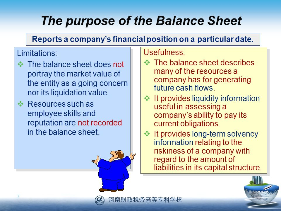 河南财政税务高等专科学校 7 The purpose of the Balance Sheet Limitations:  The balance sheet does not portray the market value of the entity as a going concern nor its liquidation value.