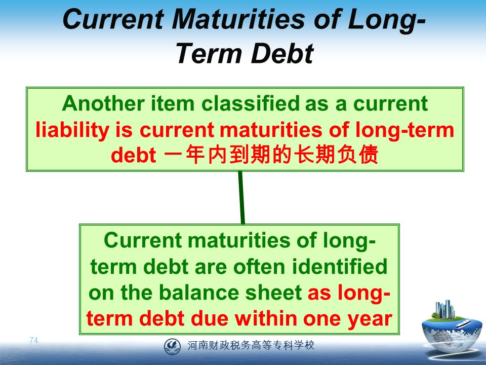 河南财政税务高等专科学校 74 Current Maturities of Long- Term Debt Another item classified as a current liability is current maturities of long-term debt 一年内到期的长期负债 Current maturities of long- term debt are often identified on the balance sheet as long- term debt due within one year