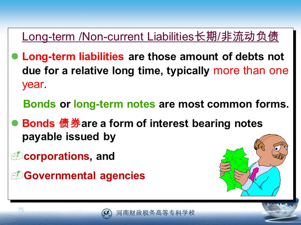 河南财政税务高等专科学校 75 Long-term /Non-current Liabilities 长期 / 非流动负债 Long-term liabilities are those amount of debts not due for a relative long time, typically more than one year.