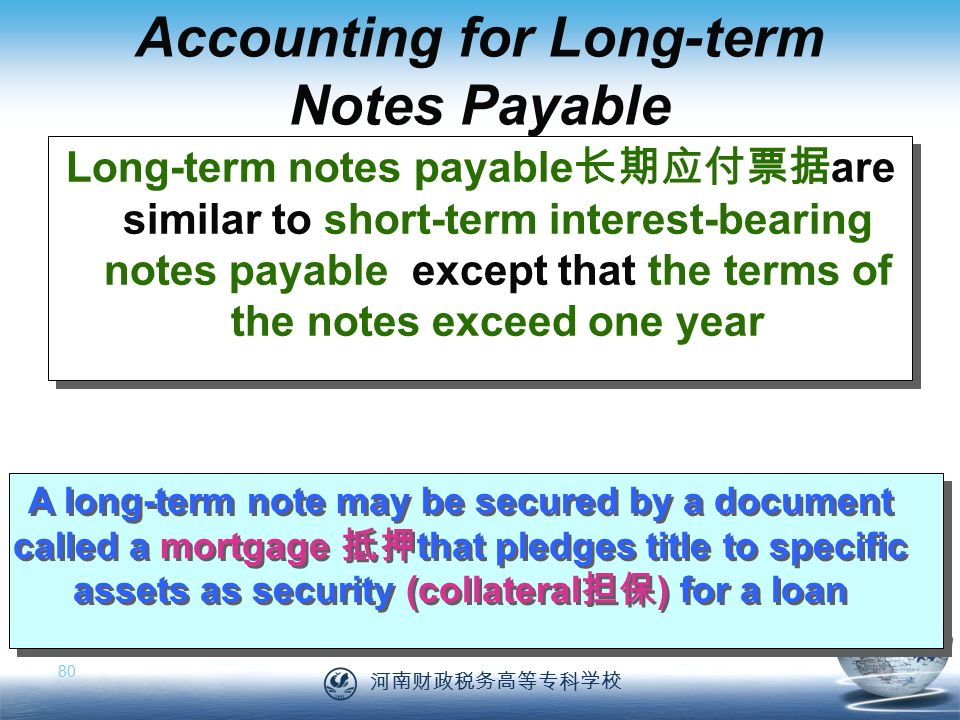 河南财政税务高等专科学校 80 A long-term note may be secured by a document called a mortgage 抵押 that pledges title to specific assets as security (collateral 担保 ) for a loan Long-term notes payable 长期应付票据 are similar to short-term interest-bearing notes payable except that the terms of the notes exceed one year Accounting for Long-term Notes Payable