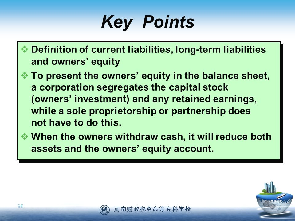 河南财政税务高等专科学校 99  Definition of current liabilities, long-term liabilities and owners' equity  To present the owners' equity in the balance sheet, a corporation segregates the capital stock (owners' investment) and any retained earnings, while a sole proprietorship or partnership does not have to do this.