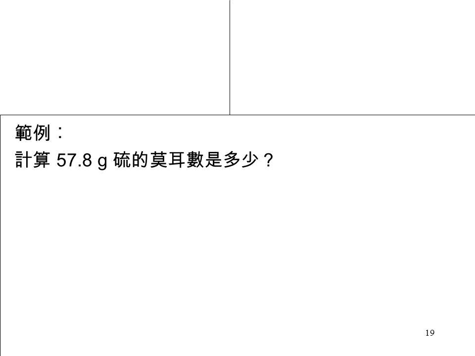 19 範例︰ 計算 57.8 g 硫的莫耳數是多少?