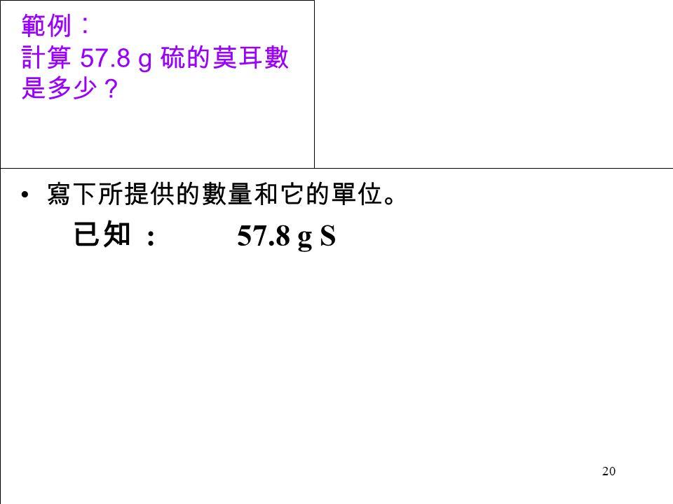 20 範例︰ 計算 57.8 g 硫的莫耳數 是多少? 寫下所提供的數量和它的單位。 已知 : 57.8 g S