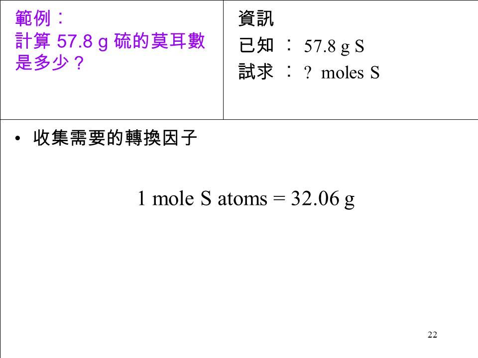 22 收集需要的轉換因子 1 mole S atoms = 32.06 g 資訊 已知 ︰ 57.8 g S 試求 ︰ moles S 範例︰ 計算 57.8 g 硫的莫耳數 是多少?