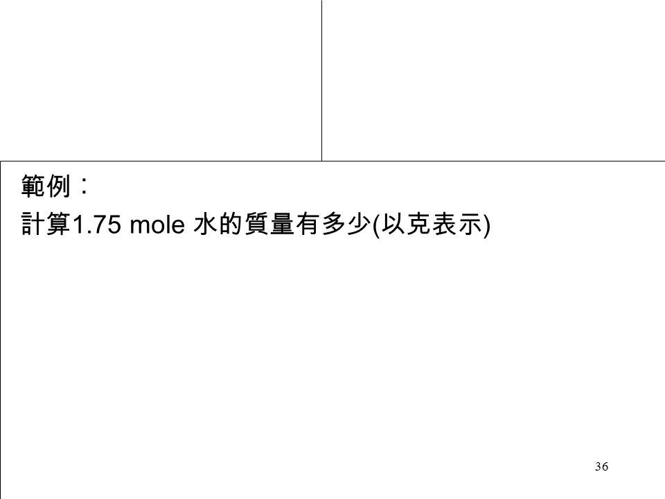 36 範例︰ 計算 1.75 mole 水的質量有多少 ( 以克表示 )