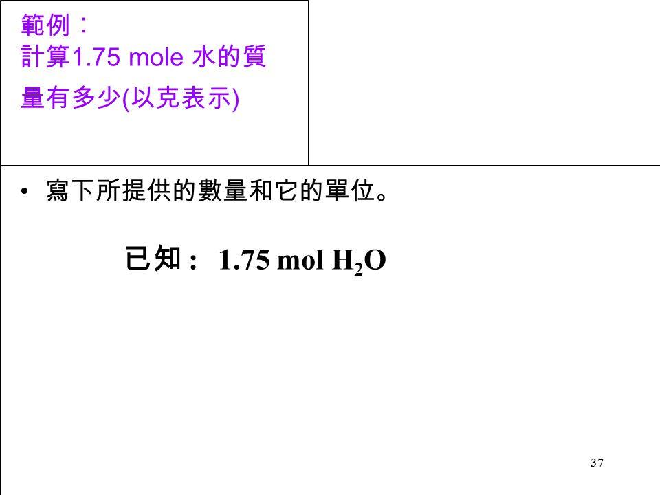 37 範例︰ 計算 1.75 mole 水的質 量有多少 ( 以克表示 ) 寫下所提供的數量和它的單位。 已知 :1.75 mol H 2 O
