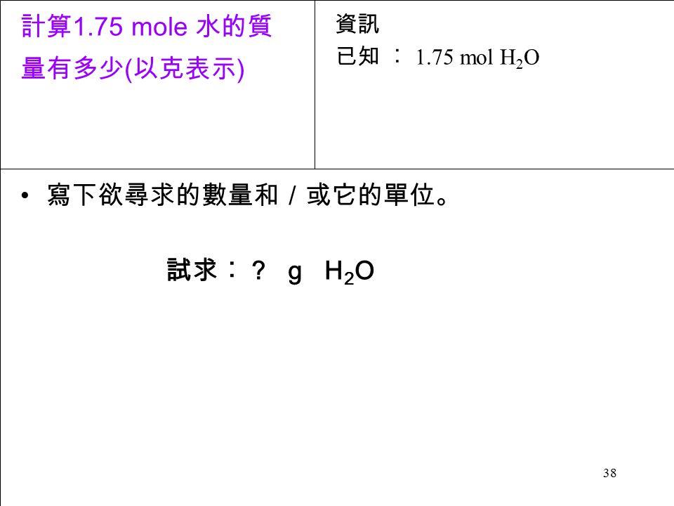 38 寫下欲尋求的數量和/或它的單位。 試求︰ g H 2 O 資訊 已知 ︰ 1.75 mol H 2 O 計算 1.75 mole 水的質 量有多少 ( 以克表示 )