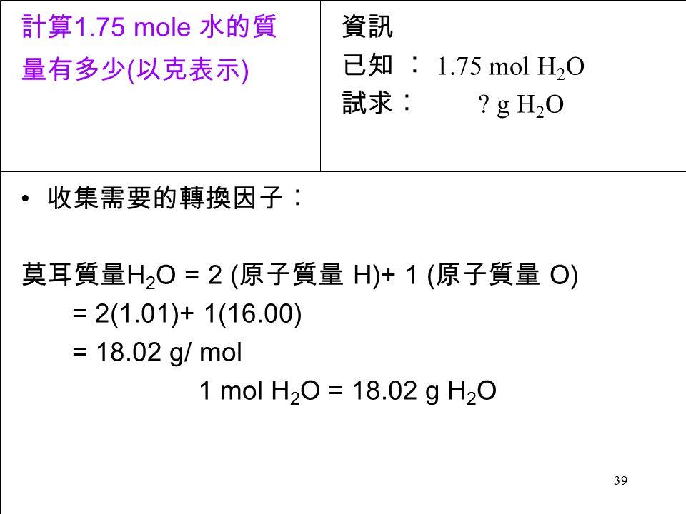 39 收集需要的轉換因子︰ 莫耳質量 H 2 O = 2 ( 原子質量 H)+ 1 ( 原子質量 O) = 2(1.01)+ 1(16.00) = 18.02 g/ mol 1 mol H 2 O = 18.02 g H 2 O 資訊 已知 ︰ 1.75 mol H 2 O 試求︰ .