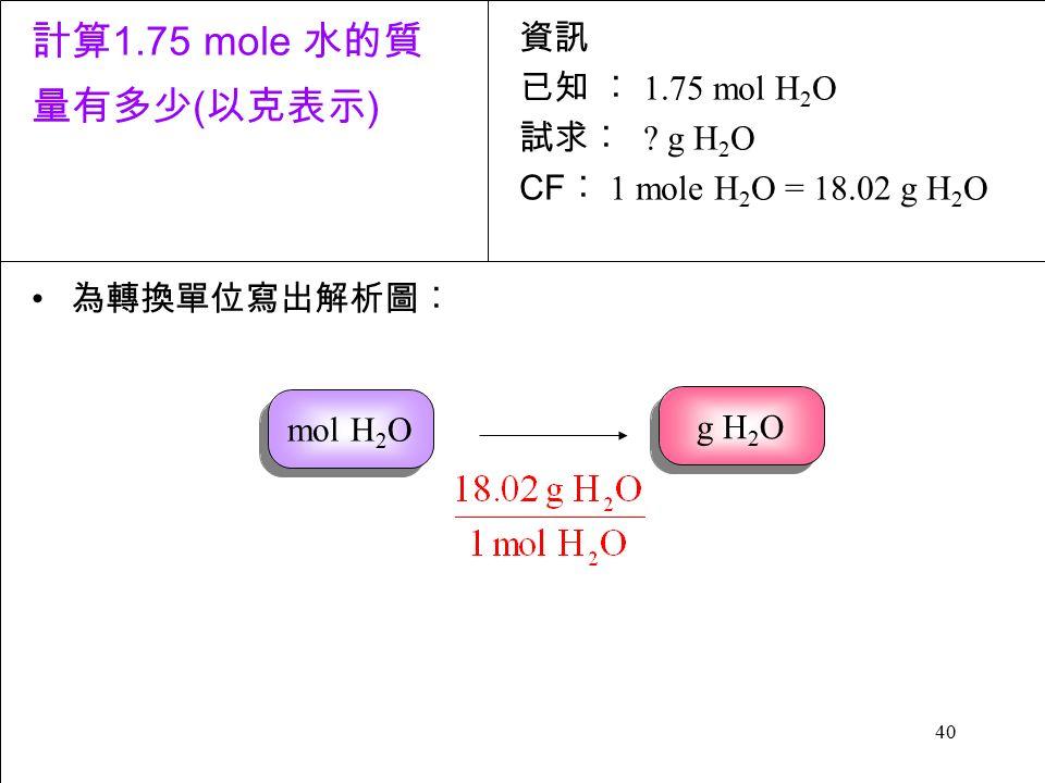 40 為轉換單位寫出解析圖︰ 資訊 已知 ︰ 1.75 mol H 2 O 試求︰ .