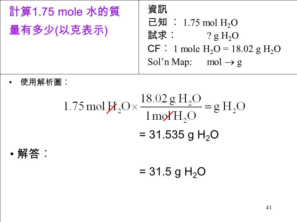 41 使用解析圖︰ = 31.535 g H 2 O = 31.5 g H 2 O 解答︰ 資訊 已知 ︰ 1.75 mol H 2 O 試求︰ .