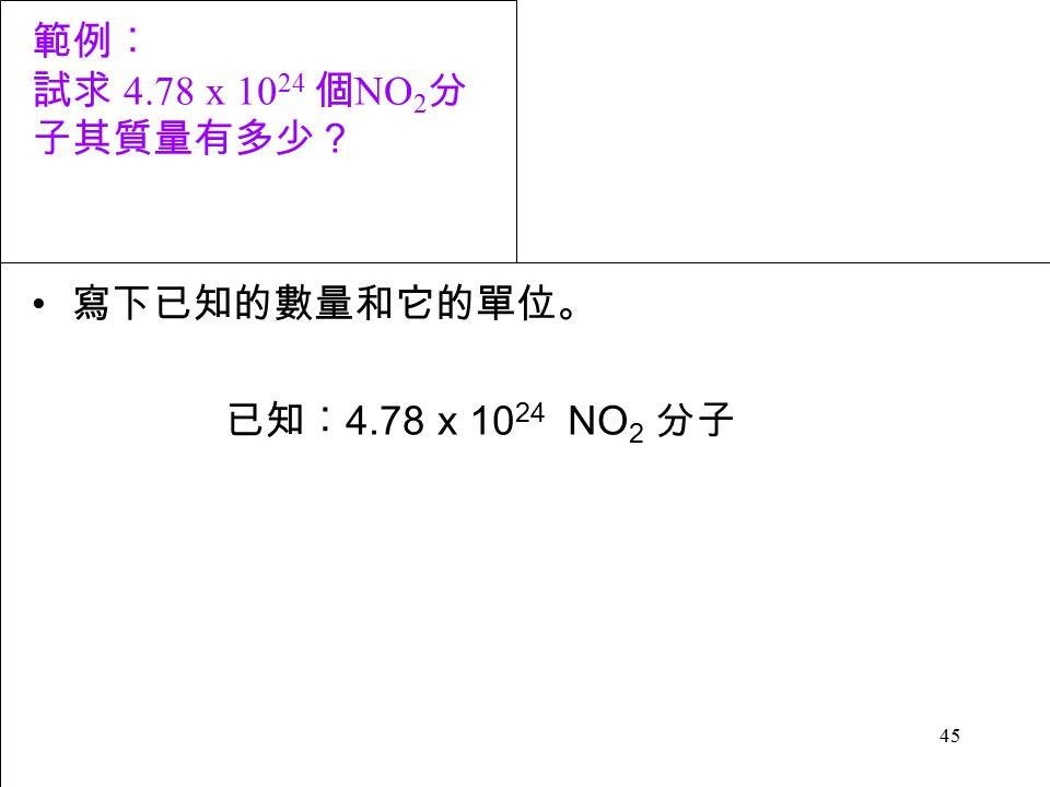45 範例︰ 試求 4.78 x 10 24 個 NO 2 分 子其質量有多少? 寫下已知的數量和它的單位。 已知︰ 4.78 x 10 24 NO 2 分子