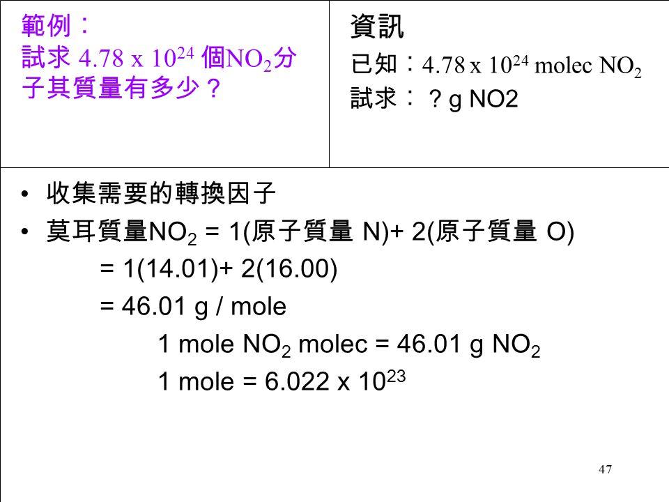 47 收集需要的轉換因子 莫耳質量 NO 2 = 1( 原子質量 N)+ 2( 原子質量 O) = 1(14.01)+ 2(16.00) = 46.01 g / mole 1 mole NO 2 molec = 46.01 g NO 2 1 mole = 6.022 x 10 23 資訊 已知︰ 4.78 x 10 24 molec NO 2 試求︰ .