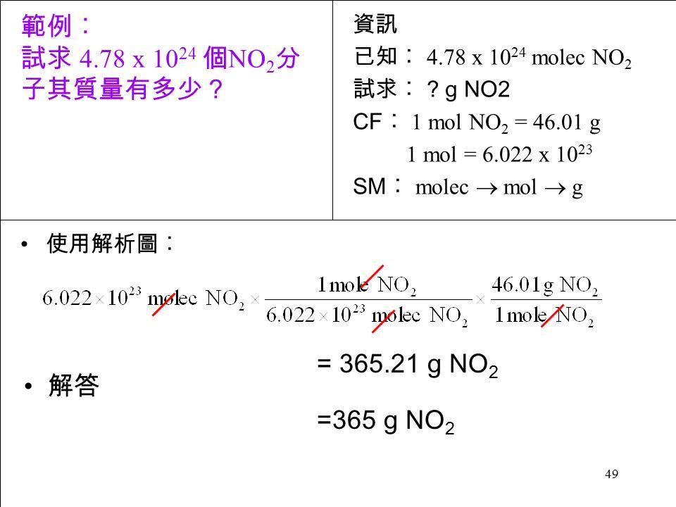 49 使用解析圖︰ = 365.21 g NO 2 =365 g NO 2 解答 資訊 已知︰ 4.78 x 10 24 molec NO 2 試求︰ .