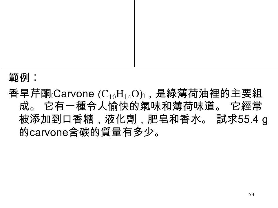54 範例︰ 香旱芹酮﹝ Carvone (C 10 H 14 O) ﹞,是綠薄荷油裡的主要組 成。 它有一種令人愉快的氣味和薄荷味道。 它經常 被添加到口香糖,液化劑,肥皂和香水。 試求 55.4 g 的 carvone 含碳的質量有多少。