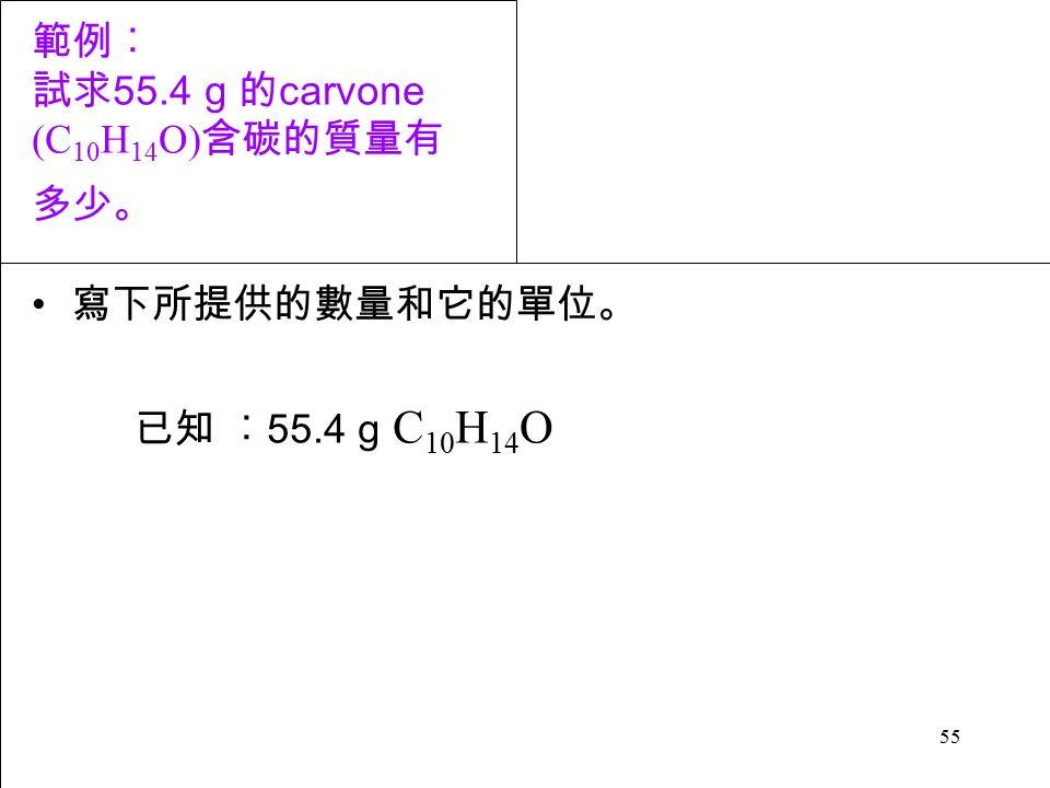 55 範例︰ 試求 55.4 g 的 carvone (C 10 H 14 O) 含碳的質量有 多少。 寫下所提供的數量和它的單位。 已知 ︰ 55.4 g C 10 H 14 O