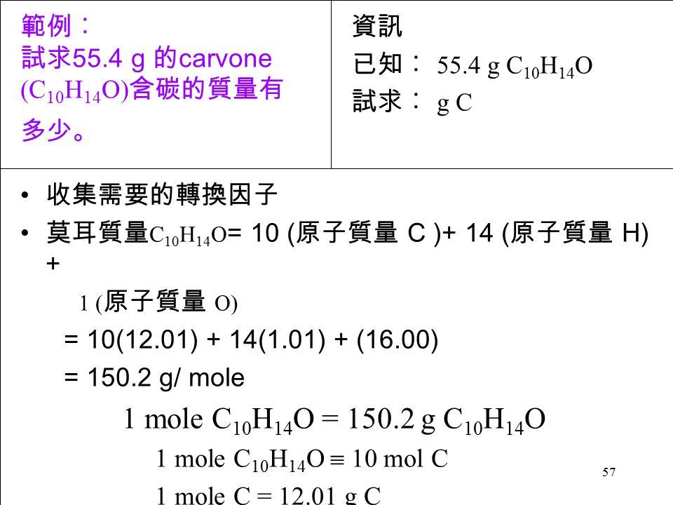 57 收集需要的轉換因子 莫耳質量 C 10 H 14 O = 10 ( 原子質量 C )+ 14 ( 原子質量 H) + 1 ( 原子質量 O) = 10(12.01) + 14(1.01) + (16.00) = 150.2 g/ mole 1 mole C 10 H 14 O = 150.2 g C 10 H 14 O 1 mole C 10 H 14 O  10 mol C 1 mole C = 12.01 g C 資訊 已知︰ 55.4 g C 10 H 14 O 試求︰ g C 範例︰ 試求 55.4 g 的 carvone (C 10 H 14 O) 含碳的質量有 多少。