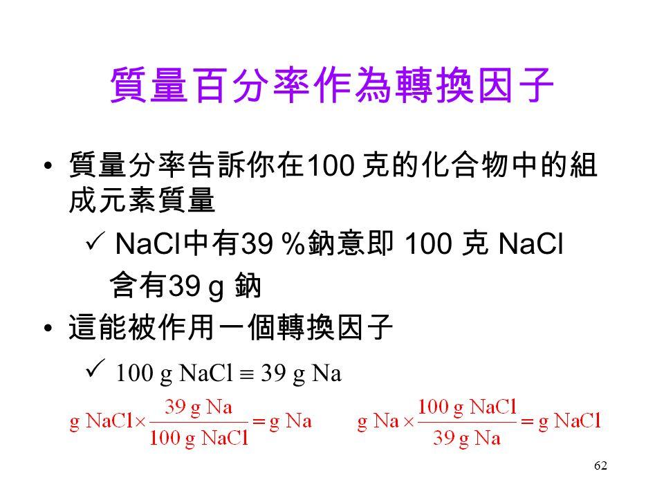 62 質量百分率作為轉換因子 質量分率告訴你在 100 克的化合物中的組 成元素質量  NaCl 中有 39 % 鈉意即 100 克 NaCl 含有 39 g 鈉 這能被作用一個轉換因子  100 g NaCl  39 g Na