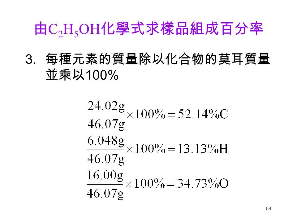 64 由 C 2 H 5 OH 化學式求樣品組成百分率 3. 每種元素的質量除以化合物的莫耳質量 並乘以 100%