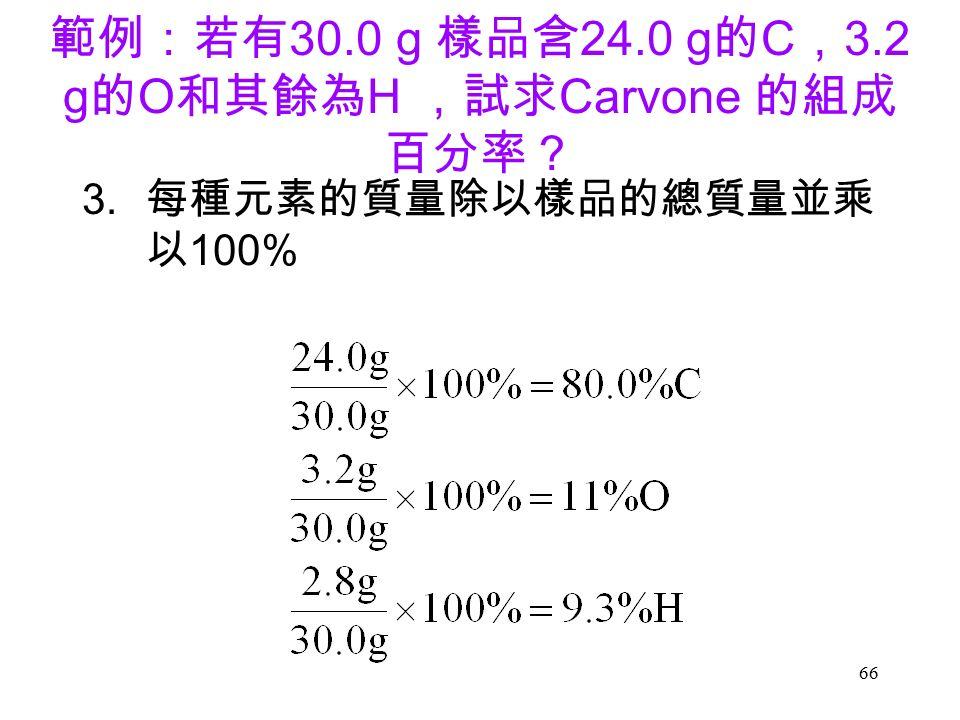 66 範例:若有 30.0 g 樣品含 24.0 g 的 C , 3.2 g 的 O 和其餘為 H ,試求 Carvone 的組成 百分率? 3. 每種元素的質量除以樣品的總質量並乘 以 100%