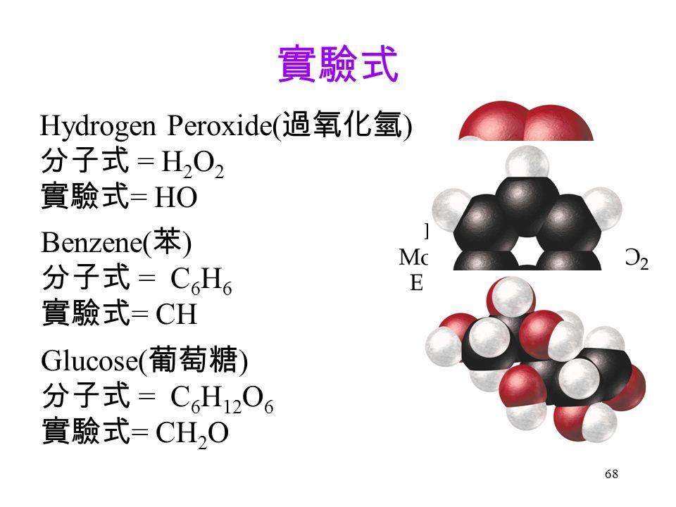 68 實驗式 Hydrogen Peroxide( 過氧化氫 ) 分子式 = H 2 O 2 實驗式 = HO Benzene( 苯 ) 分子式 = C 6 H 6 實驗式 = CH Glucose( 葡萄糖 ) 分子式 = C 6 H 12 O 6 實驗式 = CH 2 O