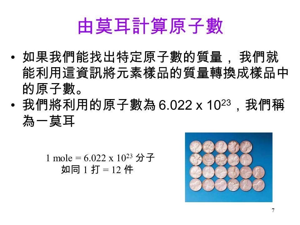 7 由莫耳計算原子數 如果我們能找岀特定原子數的質量, 我們就 能利用這資訊將元素樣品的質量轉換成樣品中 的原子數。 我們將利用的原子數為 6.022 x 10 23 ,我們稱 為一莫耳 1 mole = 6.022 x 10 23 分子 如同 1 打 = 12 件