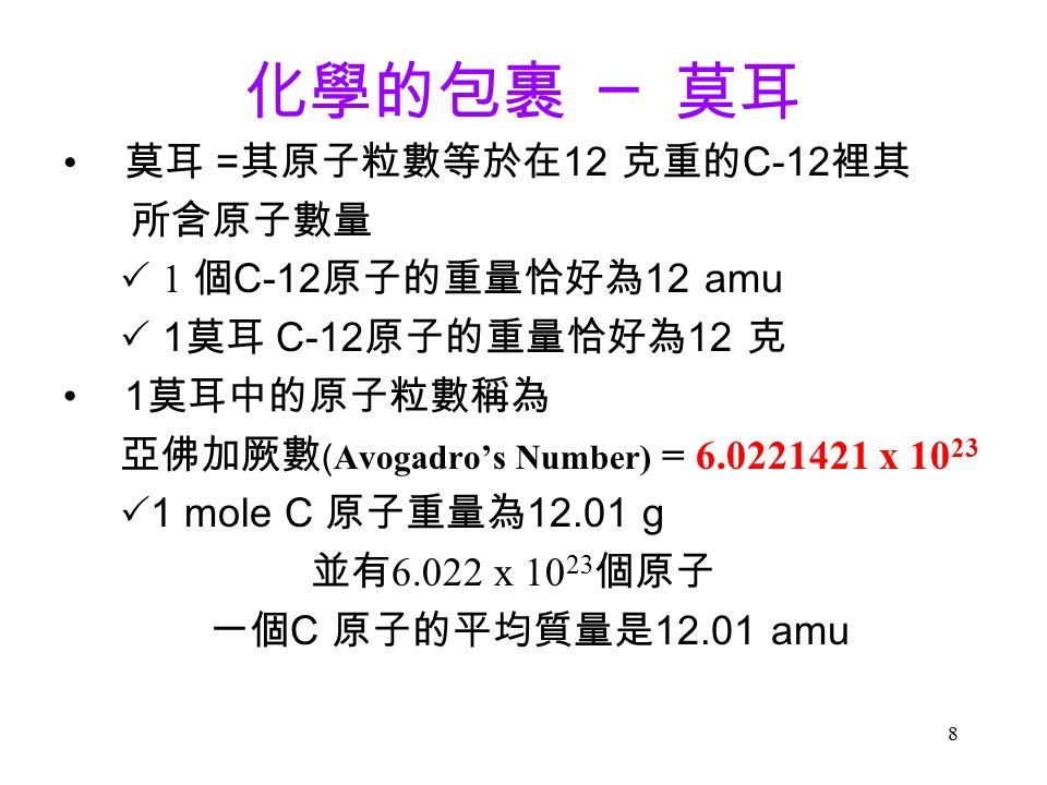 8 化學的包裹 ─ 莫耳 莫耳 = 其原子粒數等於在 12 克重的 C-12 裡其 所含原子數量  1 個 C-12 原子的重量恰好為 12 amu  1 莫耳 C-12 原子的重量恰好為 12 克 1 莫耳中的原子粒數稱為 亞佛加厥數 ( Avogadro's Number) = 6.0221421 x 10 23  1 mole C 原子重量為 12.01 g 並有 6.022 x 10 23 個原子 一個 C 原子的平均質量是 12.01 amu