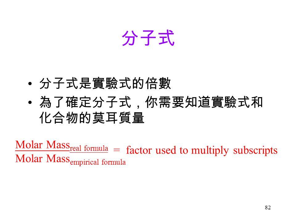 82 分子式 分子式是實驗式的倍數 為了確定分子式,你需要知道實驗式和 化合物的莫耳質量 Molar Mass real formula Molar Mass empirical formula = factor used to multiply subscripts