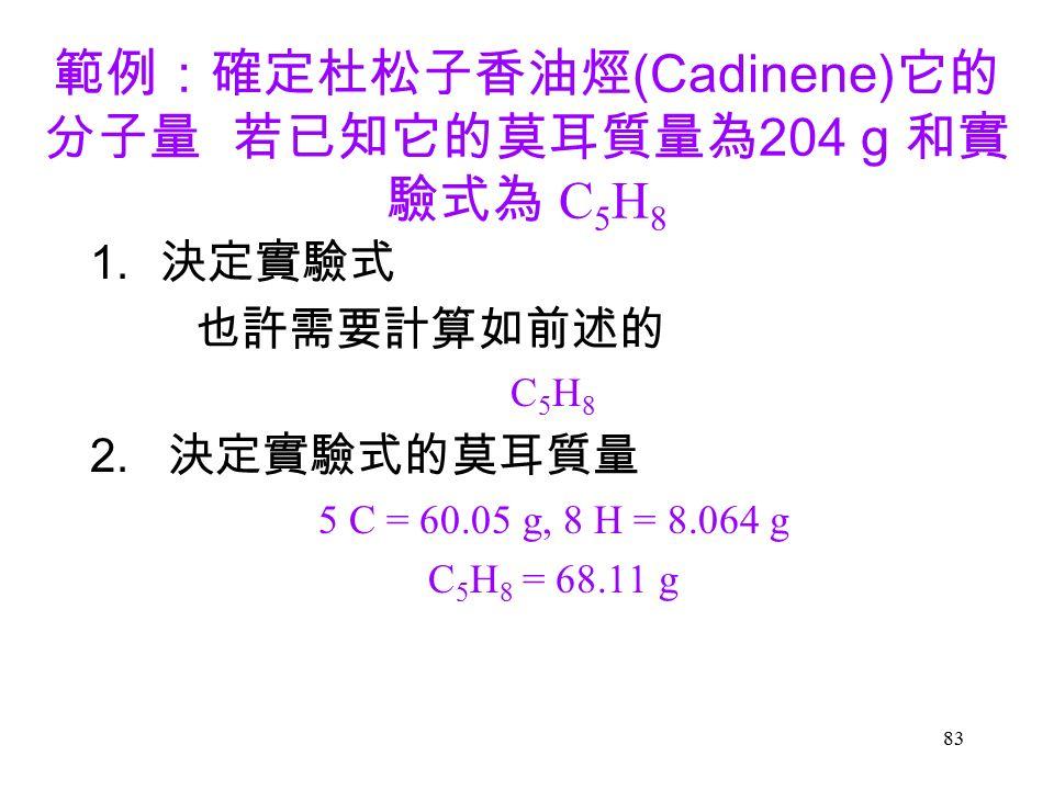 83 範例:確定杜松子香油烴 (Cadinene) 它的 分子量 若已知它的莫耳質量為 204 g 和實 驗式為 C 5 H 8 1.