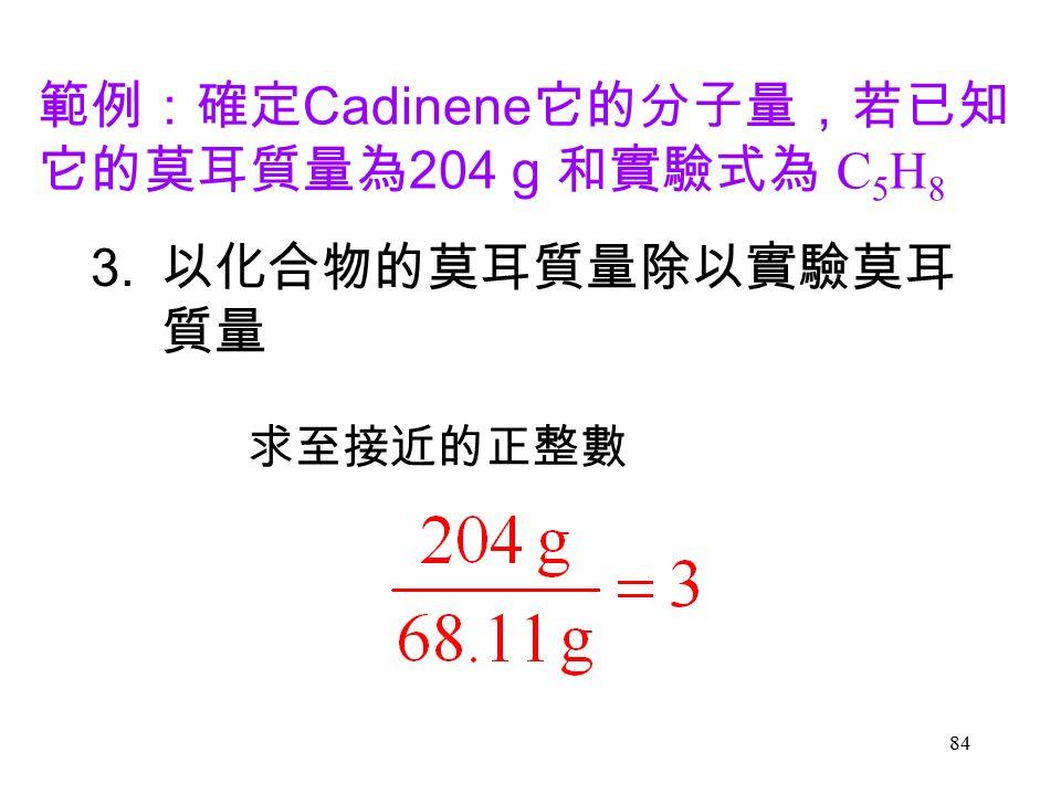 84 3. 以化合物的莫耳質量除以實驗莫耳 質量 求至接近的正整數 範例:確定 Cadinene 它的分子量,若已知 它的莫耳質量為 204 g 和實驗式為 C 5 H 8