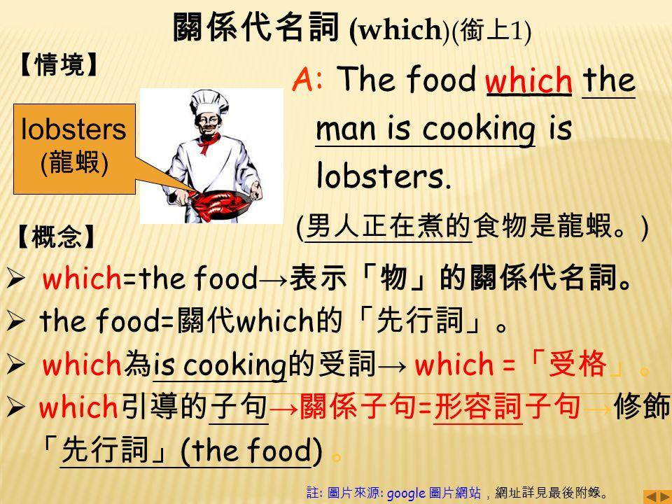 關係代名詞 (which )( 銜上 1) A: The food ____ the man is cooking is lobsters.