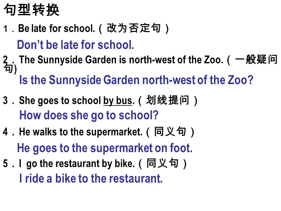 句型转换 1 . Be late for school. (改为否定句) 2 . The Sunnyside Garden is north-west of the Zoo.