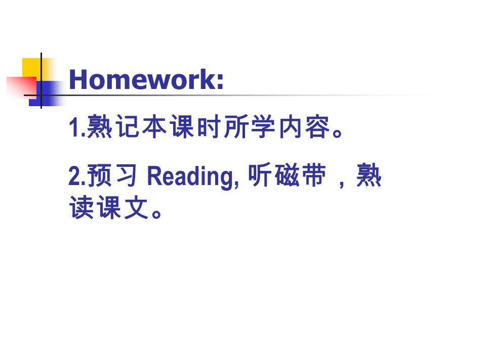 Homework: 1. 熟记本课时所学内容。 2. 预习 Reading, 听磁带,熟 读课文。