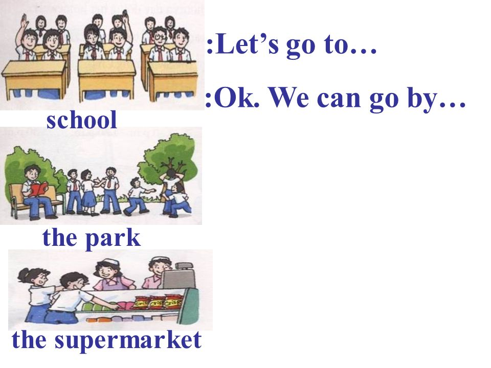 A:Let's go to… B:Ok. We can go by… school the park the supermarket