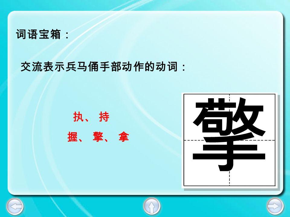 词语宝箱: 擎 交流表示兵马俑手部动作的动词: 执、 持 握、 擎、 拿