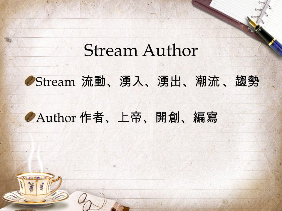 Stream Author Stream 流動、湧入、湧出、潮流 、趨勢 Author 作者、上帝、開創、編寫