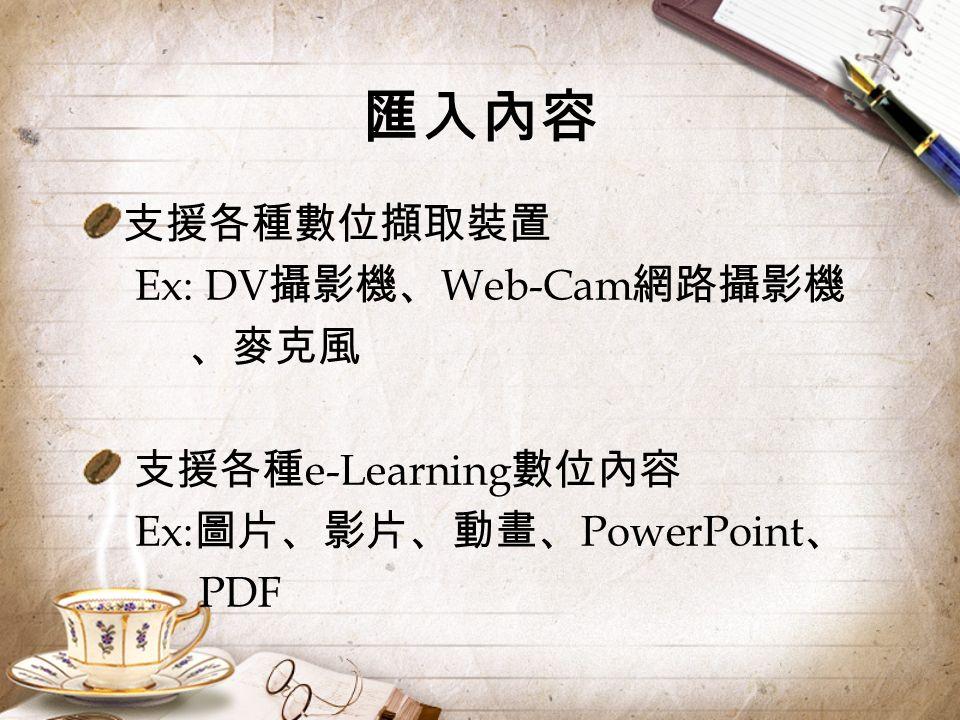 匯入內容 支援各種數位擷取裝置 Ex: DV 攝影機、 Web-Cam 網路攝影機 、麥克風 支援各種 e-Learning 數位內容 Ex: 圖片、影片、動畫、 PowerPoint 、 PDF