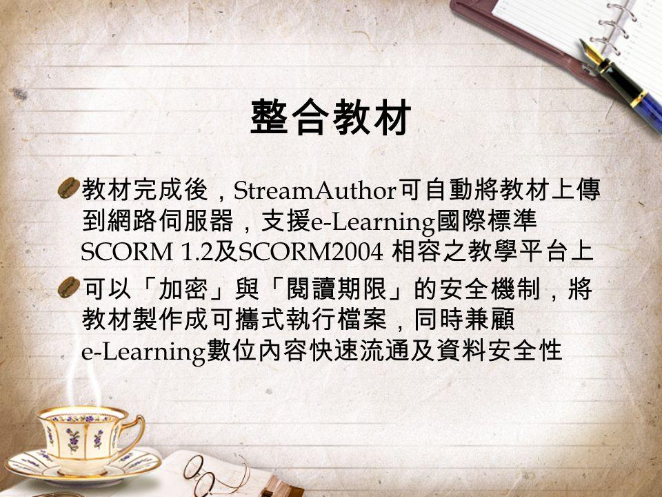 整合教材 教材完成後, StreamAuthor 可自動將教材上傳 到網路伺服器,支援 e-Learning 國際標準 SCORM 1.2 及 SCORM2004 相容之教學平台上 可以「加密」與「閱讀期限」的安全機制,將 教材製作成可攜式執行檔案,同時兼顧 e-Learning 數位內容快速流通及資料安全性