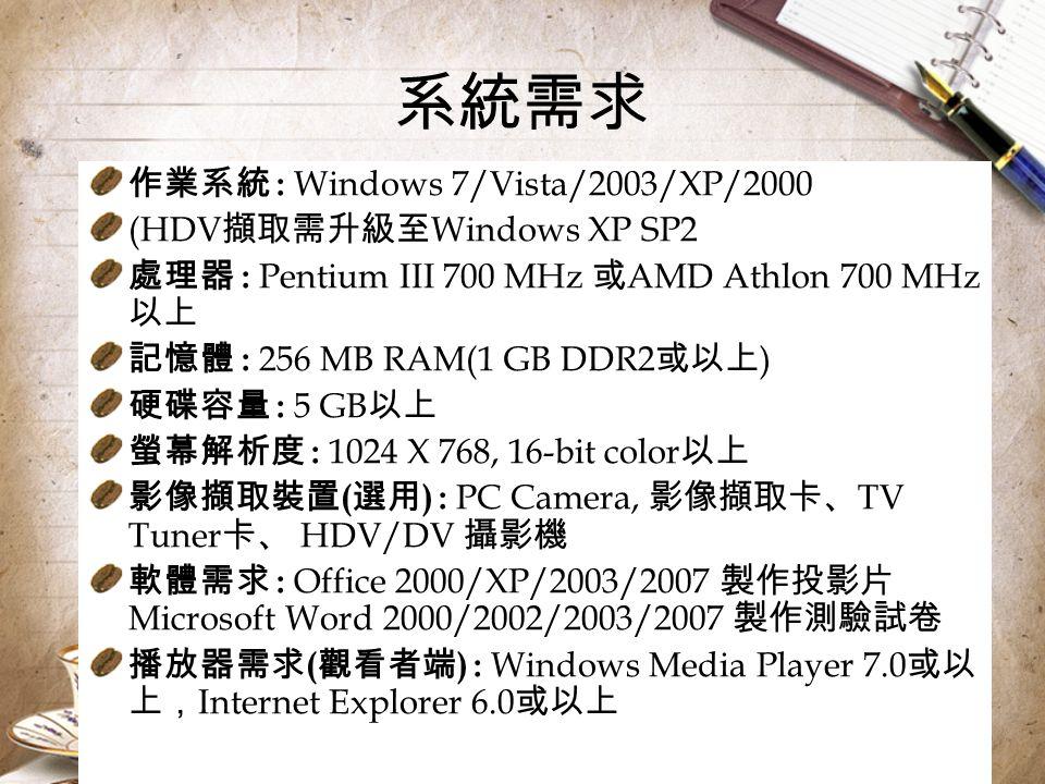 系統需求 作業系統 : Windows 7/Vista/2003/XP/2000 (HDV 擷取需升級至 Windows XP SP2 處理器 : Pentium III 700 MHz 或 AMD Athlon 700 MHz 以上 記憶體 : 256 MB RAM(1 GB DDR2 或以上 ) 硬碟容量 : 5 GB 以上 螢幕解析度 : 1024 X 768, 16-bit color 以上 影像擷取裝置 ( 選用 ) : PC Camera, 影像擷取卡、 TV Tuner 卡、 HDV/DV 攝影機 軟體需求 : Office 2000/XP/2003/2007 製作投影片 Microsoft Word 2000/2002/2003/2007 製作測驗試卷 播放器需求 ( 觀看者端 ) : Windows Media Player 7.0 或以 上, Internet Explorer 6.0 或以上