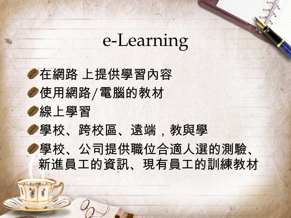 e-Learning 在網路 上提供學習內容 使用網路 / 電腦的教材 線上學習 學校、跨校區、遠端,教與學 學校、公司提供職位合適人選的測驗、 新進員工的資訊、現有員工的訓練教材