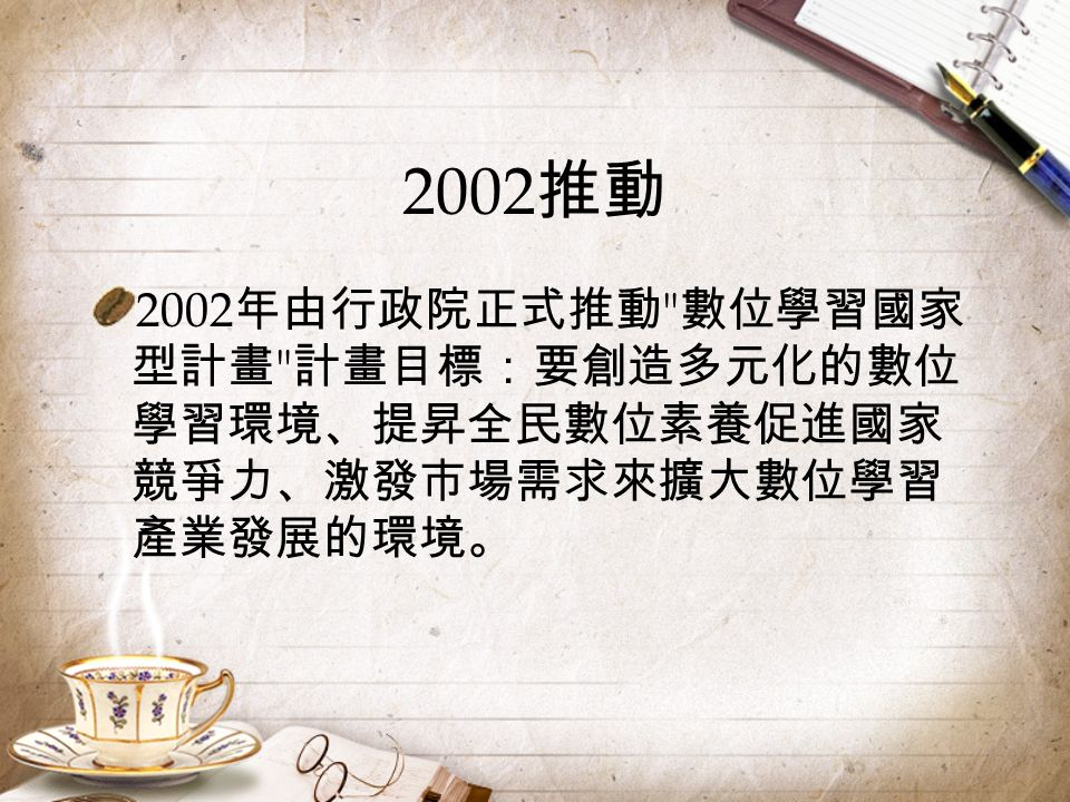 2002 推動 2002 年由行政院正式推動 數位學習國家 型計畫 計畫目標:要創造多元化的數位 學習環境、提昇全民數位素養促進國家 競爭力、激發市場需求來擴大數位學習 產業發展的環境。
