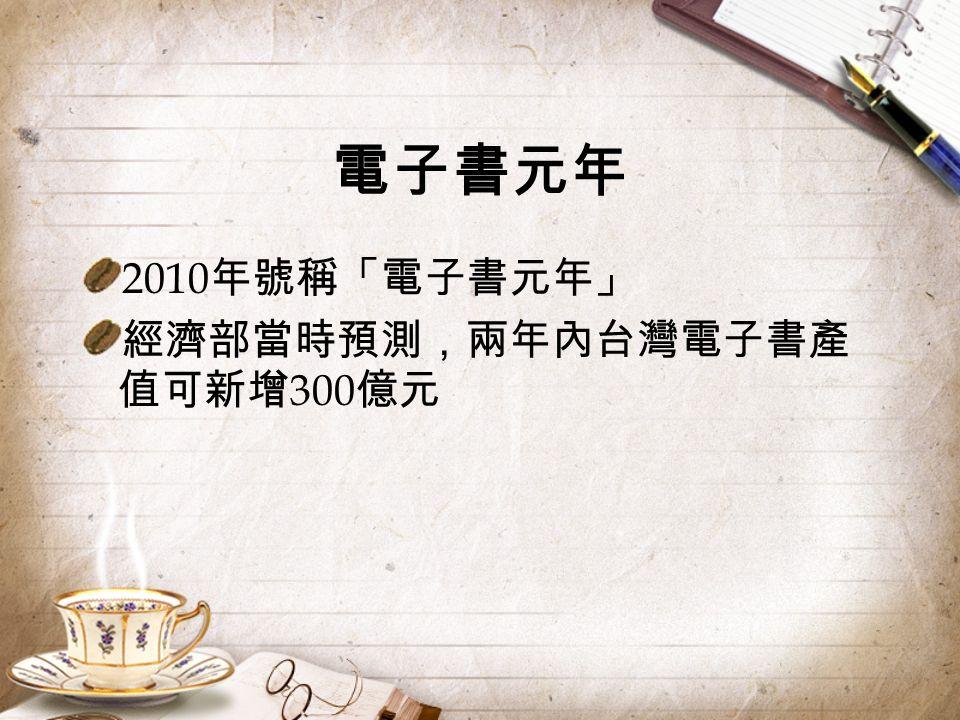電子書元年 2010 年號稱「電子書元年」 經濟部當時預測,兩年內台灣電子書產 值可新增 300 億元